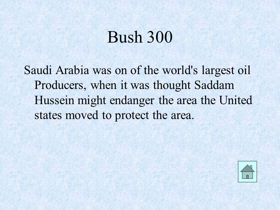 Bush 300 Saudi Arabia was on of the world s largest oil Producers, when it was thought Saddam Hussein might endanger the area the United states moved to protect the area.