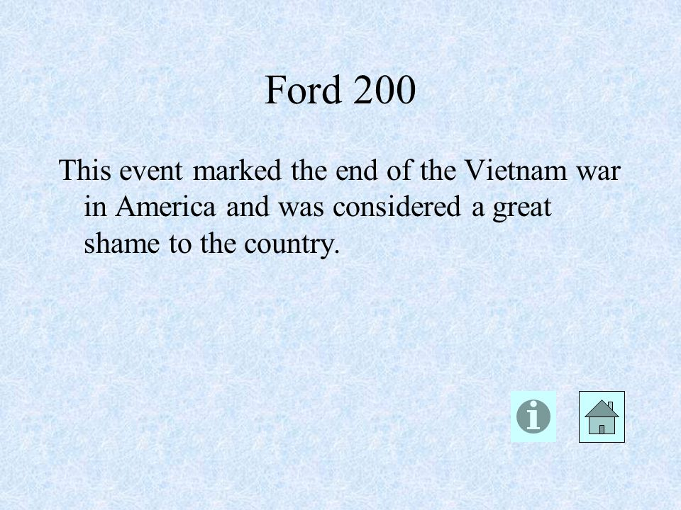 Ford 200 This event marked the end of the Vietnam war in America and was considered a great shame to the country.