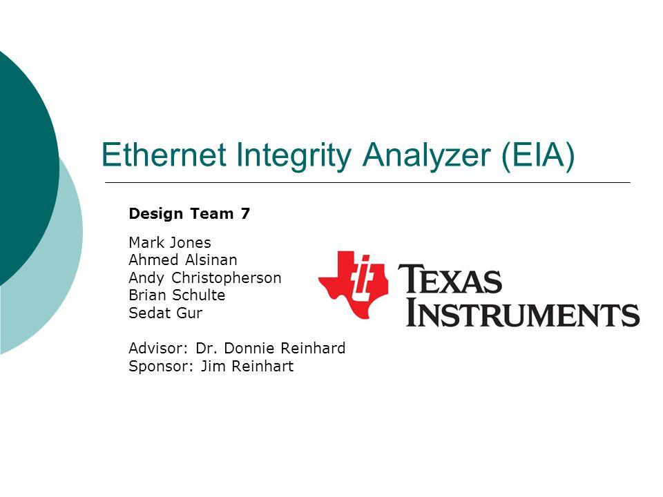 Ethernet Integrity Analyzer (EIA) Design Team 7 Mark Jones Ahmed Alsinan Andy Christopherson Brian Schulte Sedat Gur Advisor: Dr.