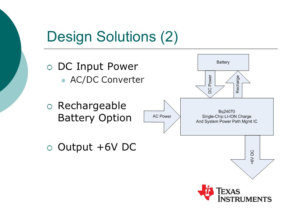 Design Solutions (2)  DC Input Power AC/DC Converter  Rechargeable Battery Option  Output +6V DC