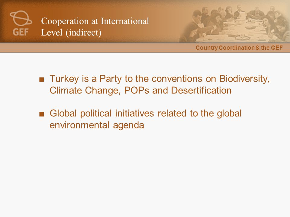 Country Coordination & the GEF Cooperation at International Level (indirect) ■Turkey is a Party to the conventions on Biodiversity, Climate Change, POPs and Desertification ■Global political initiatives related to the global environmental agenda