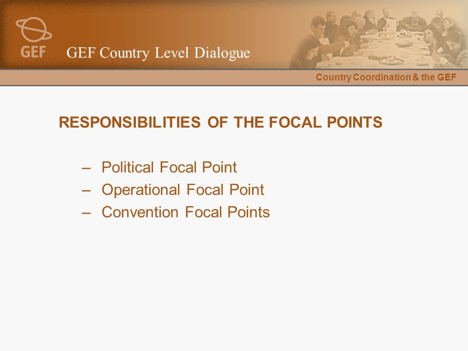 Country Coordination & the GEF GEF Country Level Dialogue RESPONSIBILITIES OF THE FOCAL POINTS –Political Focal Point –Operational Focal Point –Convention Focal Points
