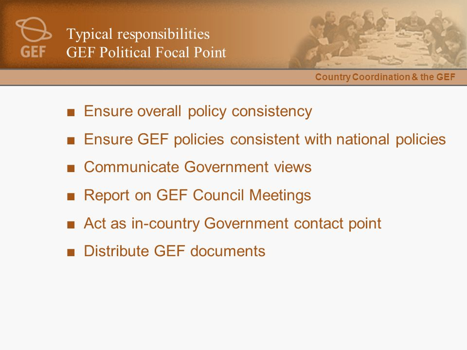 Country Coordination & the GEF Typical responsibilities GEF Political Focal Point ■Ensure overall policy consistency ■Ensure GEF policies consistent with national policies ■Communicate Government views ■Report on GEF Council Meetings ■Act as in-country Government contact point ■Distribute GEF documents