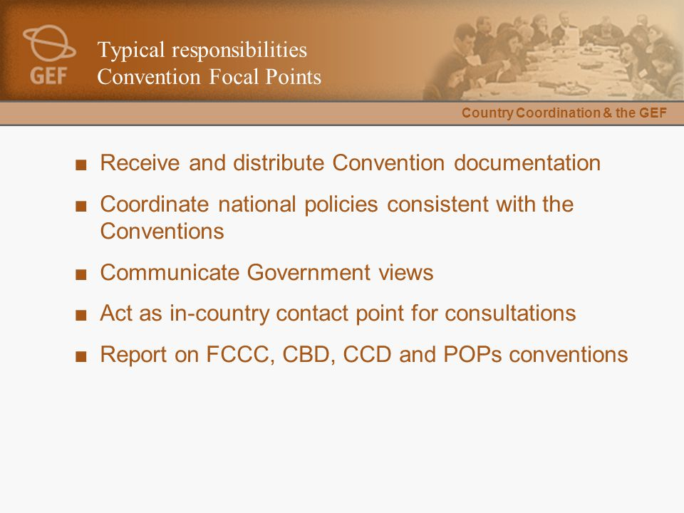 Country Coordination & the GEF Typical responsibilities Convention Focal Points ■Receive and distribute Convention documentation ■Coordinate national