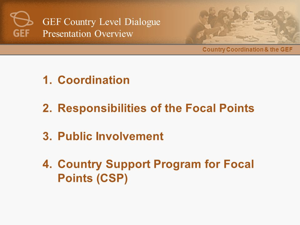 Country Coordination & the GEF GEF Country Level Dialogue Presentation Overview 1.Coordination 2.Responsibilities of the Focal Points 3.Public Involvement 4.Country Support Program for Focal Points (CSP)