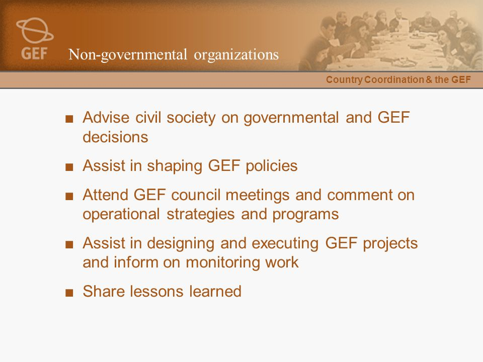Country Coordination & the GEF Non-governmental organizations ■Advise civil society on governmental and GEF decisions ■Assist in shaping GEF policies ■Attend GEF council meetings and comment on operational strategies and programs ■Assist in designing and executing GEF projects and inform on monitoring work ■Share lessons learned