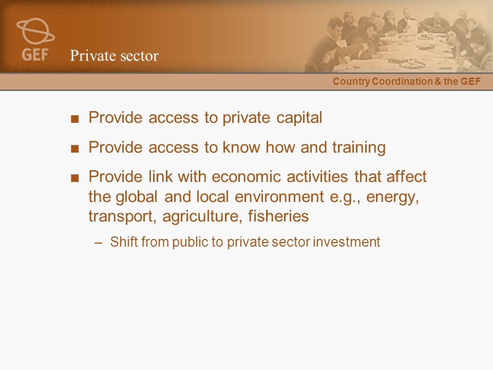 Country Coordination & the GEF Private sector ■Provide access to private capital ■Provide access to know how and training ■Provide link with economic activities that affect the global and local environment e.g., energy, transport, agriculture, fisheries –Shift from public to private sector investment