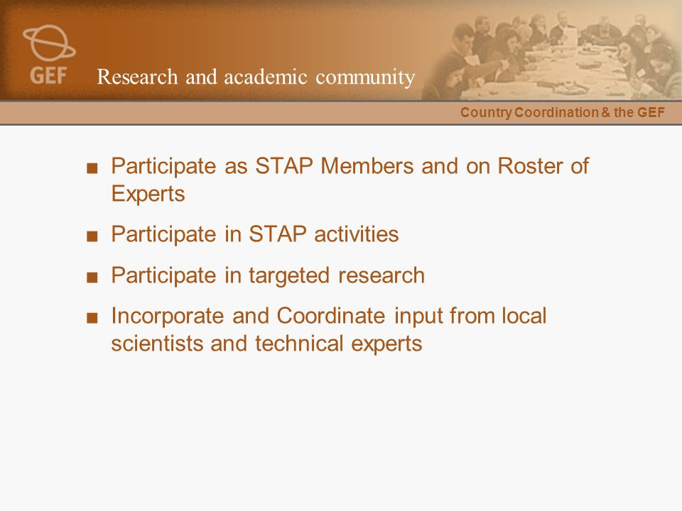 Country Coordination & the GEF Research and academic community ■Participate as STAP Members and on Roster of Experts ■Participate in STAP activities ■Participate in targeted research ■Incorporate and Coordinate input from local scientists and technical experts