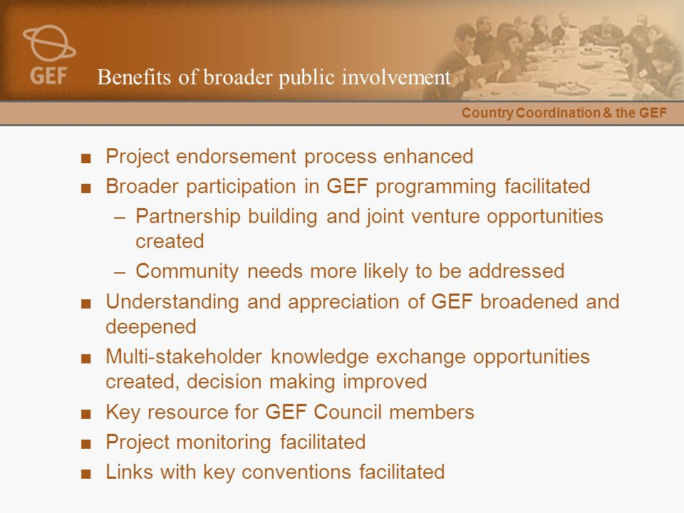 Country Coordination & the GEF Benefits of broader public involvement ■Project endorsement process enhanced ■Broader participation in GEF programming facilitated –Partnership building and joint venture opportunities created –Community needs more likely to be addressed ■Understanding and appreciation of GEF broadened and deepened ■Multi-stakeholder knowledge exchange opportunities created, decision making improved ■Key resource for GEF Council members ■Project monitoring facilitated ■Links with key conventions facilitated