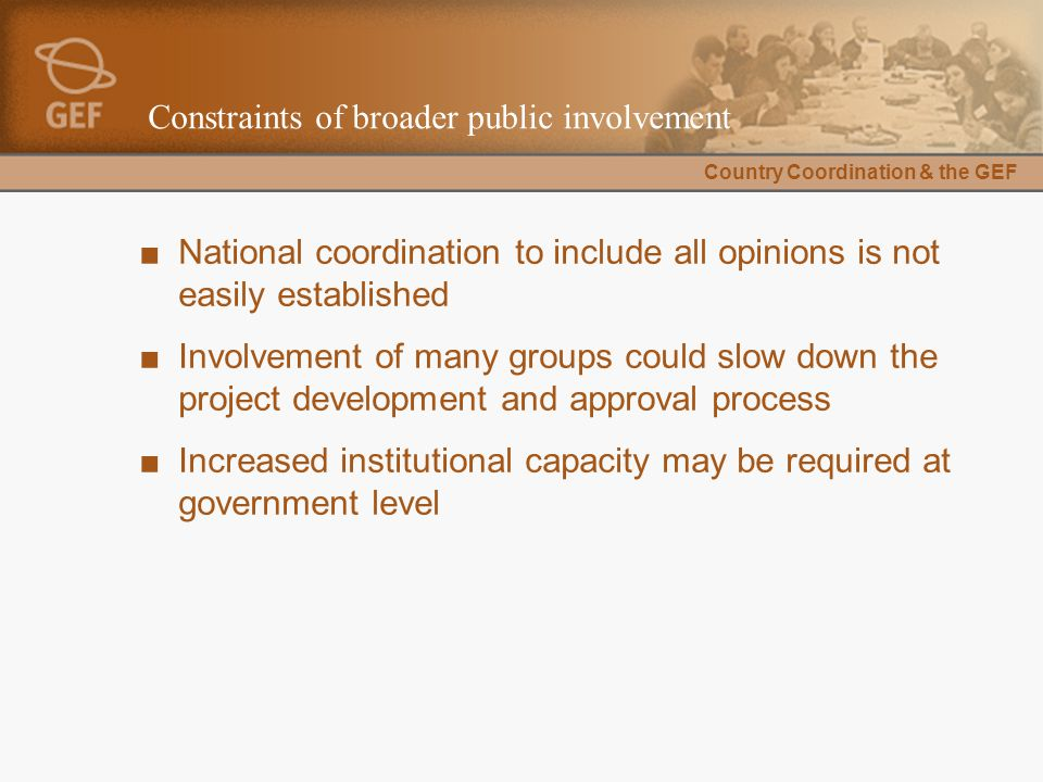 Country Coordination & the GEF Constraints of broader public involvement ■National coordination to include all opinions is not easily established ■Involvement of many groups could slow down the project development and approval process ■Increased institutional capacity may be required at government level