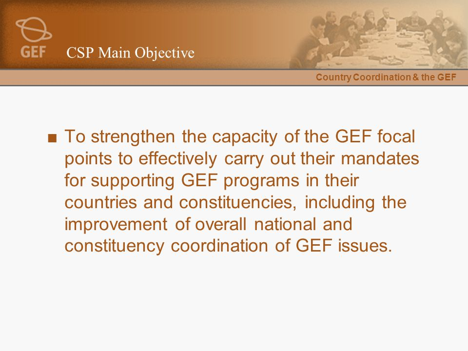 Country Coordination & the GEF CSP Main Objective ■To strengthen the capacity of the GEF focal points to effectively carry out their mandates for supporting GEF programs in their countries and constituencies, including the improvement of overall national and constituency coordination of GEF issues.