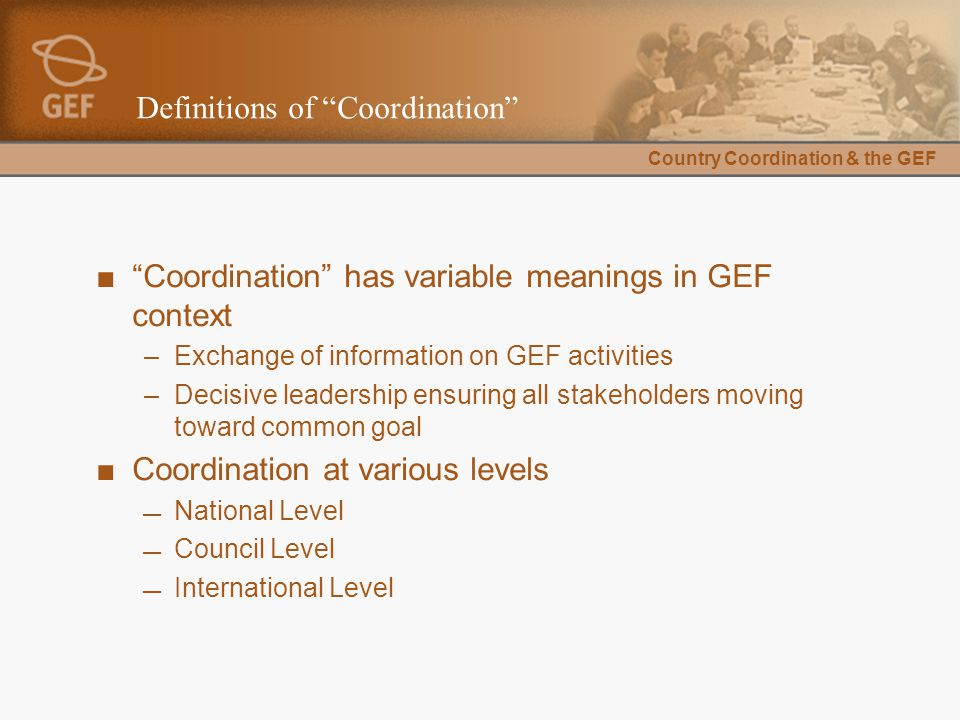 """Country Coordination & the GEF Definitions of """"Coordination"""" ■""""Coordination"""" has variable meanings in GEF context –Exchange of information on GEF acti"""