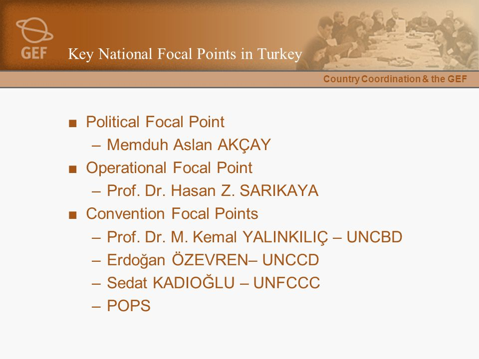 Country Coordination & the GEF Key National Focal Points in Turkey ■Political Focal Point –Memduh Aslan AKÇAY ■Operational Focal Point –Prof.