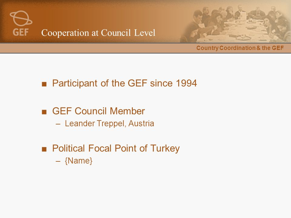 Country Coordination & the GEF Cooperation at Council Level ■Participant of the GEF since 1994 ■GEF Council Member –Leander Treppel, Austria ■Political Focal Point of Turkey –{Name}