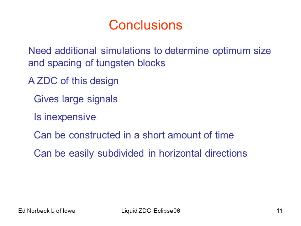 Ed Norbeck U of IowaLiquid ZDC Eclipse0611 Conclusions Need additional simulations to determine optimum size and spacing of tungsten blocks A ZDC of this design Gives large signals Is inexpensive Can be constructed in a short amount of time Can be easily subdivided in horizontal directions