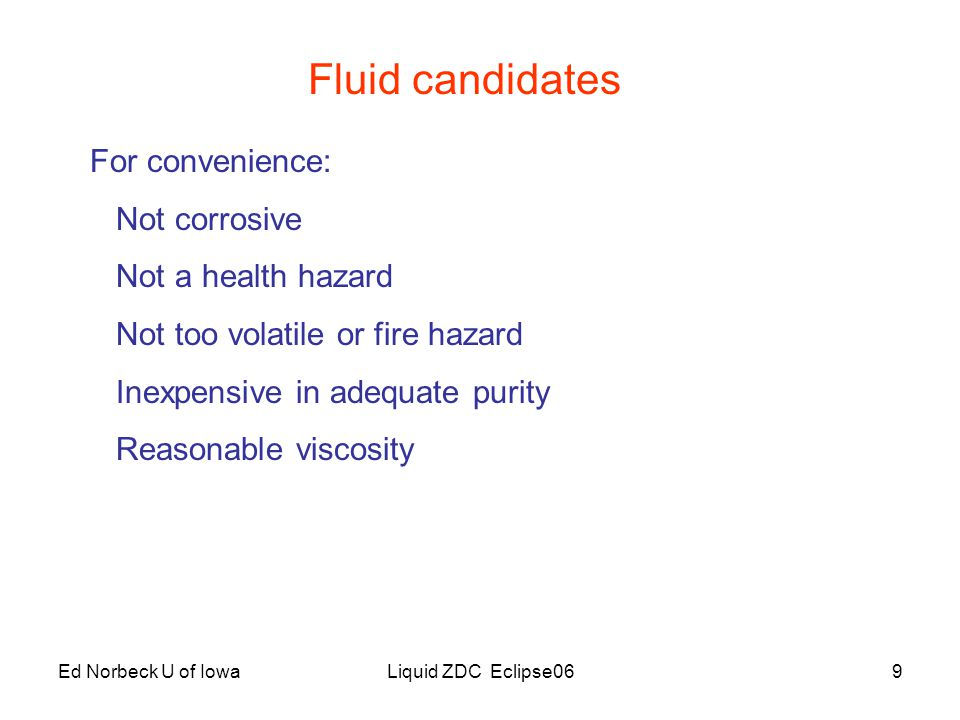Ed Norbeck U of IowaLiquid ZDC Eclipse0610 Fluid candidates Water n = 1.33 (low)  = 1.00 Advantages: availability, small spills evaporate Disadvantages: Small n, corrosive, things grow in it Mineral oil n = 1.46  = 0.78 Advantages Can use MiniBooNE Mineral Oil (10 6 l at FNAL) Disadvantages: Cleanup messy Ethylene glycol n = 1.43  = 1.12 Antifreeze without additives Advantages: Cleanup easy with water (not volatile)