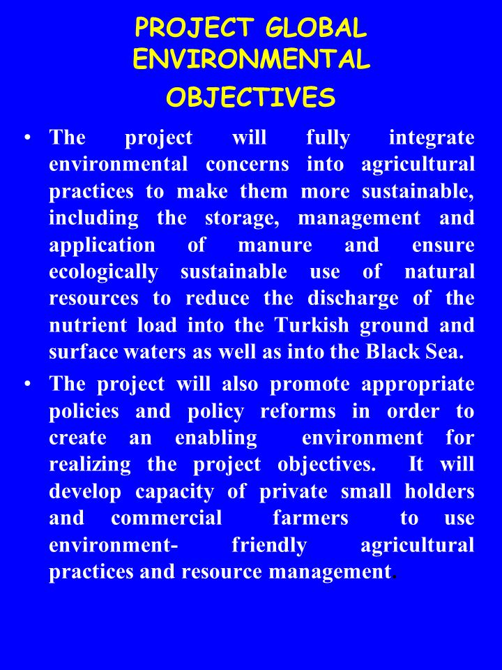 PROJECT GLOBAL ENVIRONMENTAL OBJECTIVES The project will fully integrate environmental concerns into agricultural practices to make them more sustainable, including the storage, management and application of manure and ensure ecologically sustainable use of natural resources to reduce the discharge of the nutrient load into the Turkish ground and surface waters as well as into the Black Sea.