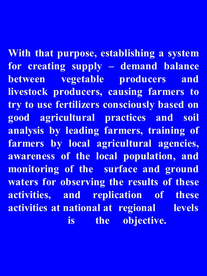 With that purpose, establishing a system for creating supply – demand balance between vegetable producers and livestock producers, causing farmers to try to use fertilizers consciously based on good agricultural practices and soil analysis by leading farmers, training of farmers by local agricultural agencies, awareness of the local population, and monitoring of the surface and ground waters for observing the results of these activities, and replication of these activities at national atregionallevels istheobjective.