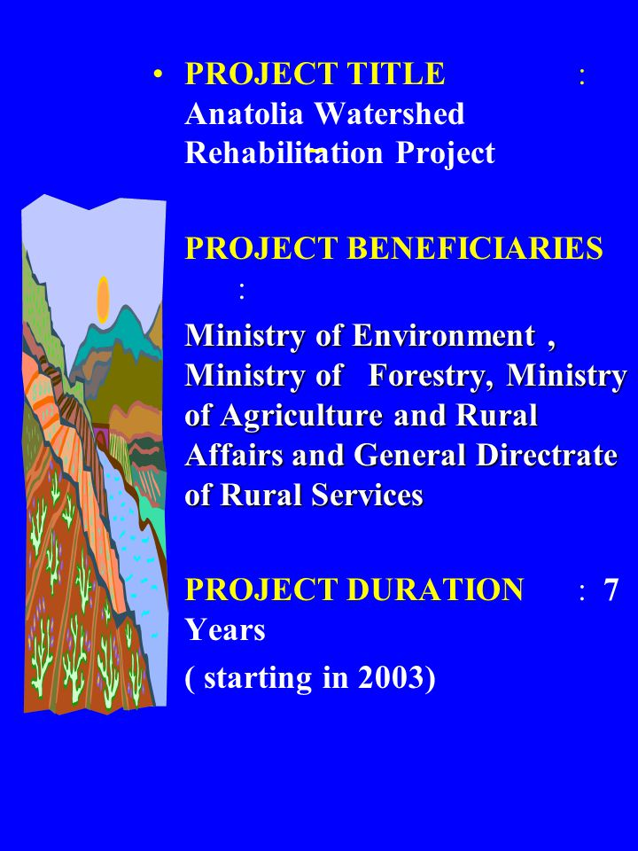 PROJECT TITLE: Anatolia Watershed Rehabilitation Project PROJECT BENEFICIARIES : Ministry of Environment, Ministry of Forestry, Ministry of Agriculture and Rural Affairs and General Directrate of Rural ServicesMinistry of Environment, Ministry of Forestry, Ministry of Agriculture and Rural Affairs and General Directrate of Rural Services PROJECT DURATION : 7 Years ( starting in 2003)