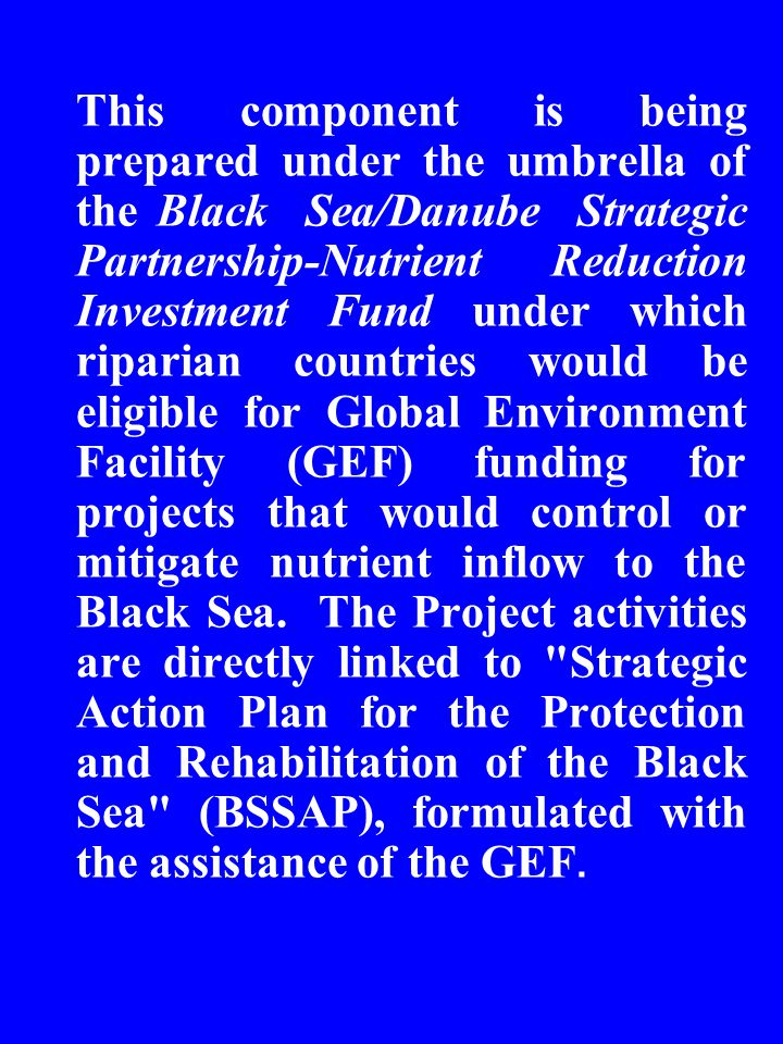 This component is being prepared under the umbrella of the Black Sea/Danube Strategic Partnership-Nutrient Reduction Investment Fund under which riparian countries would be eligible for Global Environment Facility (GEF) funding for projects that would control or mitigate nutrient inflow to the Black Sea.