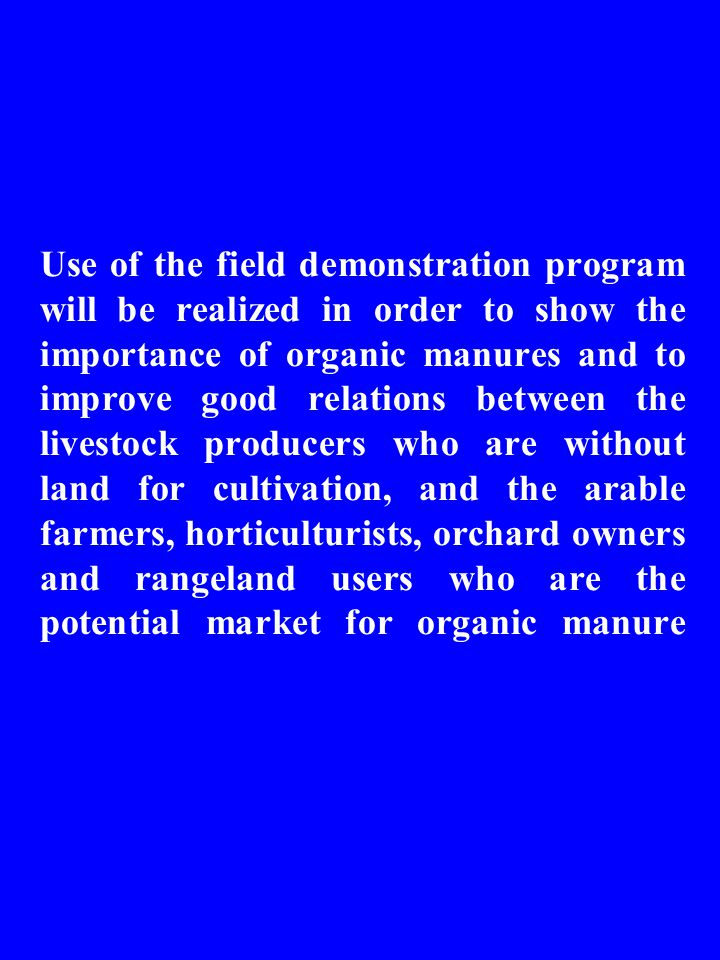 Use of the field demonstration program will be realized in order to show the importance of organic manures and to improve good relations between the livestock producers who are without land for cultivation, and the arable farmers, horticulturists, orchard owners and rangeland users who are the potential market for organic manure