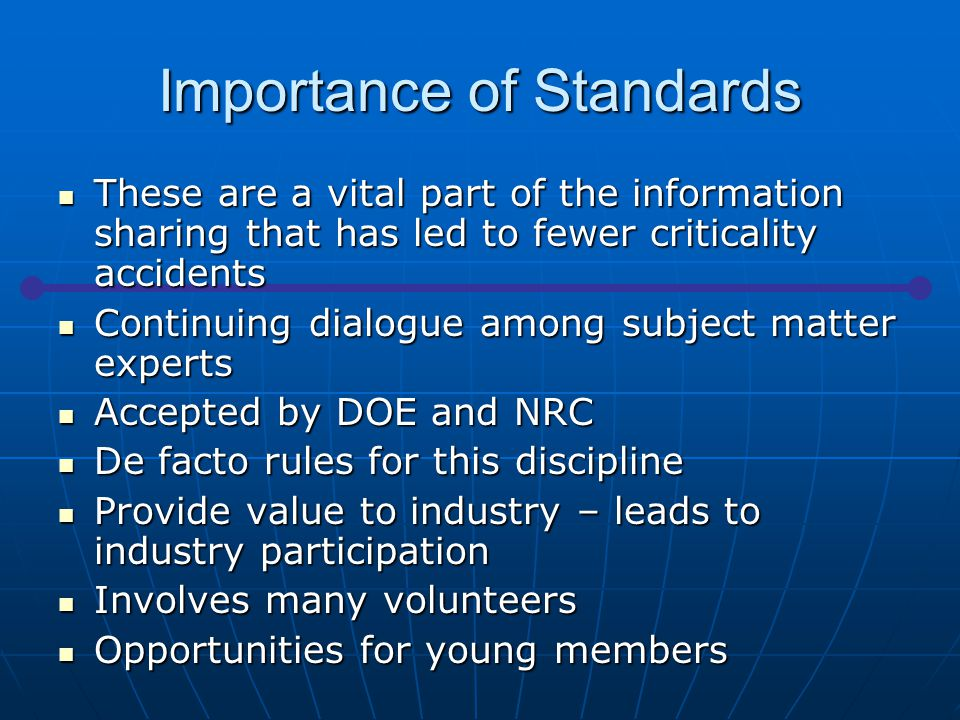 Importance of Standards These are a vital part of the information sharing that has led to fewer criticality accidents These are a vital part of the information sharing that has led to fewer criticality accidents Continuing dialogue among subject matter experts Continuing dialogue among subject matter experts Accepted by DOE and NRC Accepted by DOE and NRC De facto rules for this discipline De facto rules for this discipline Provide value to industry – leads to industry participation Provide value to industry – leads to industry participation Involves many volunteers Involves many volunteers Opportunities for young members Opportunities for young members