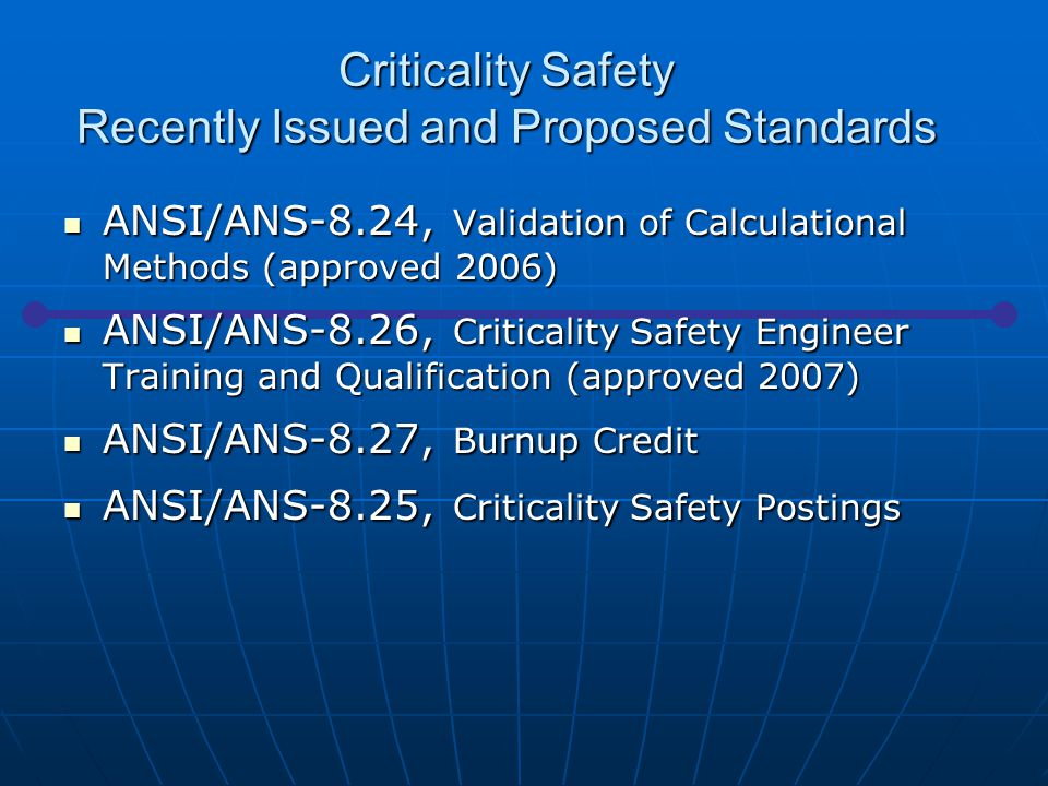 Criticality Safety Recently Issued and Proposed Standards ANSI/ANS-8.24, Validation of Calculational Methods (approved 2006) ANSI/ANS-8.24, Validation