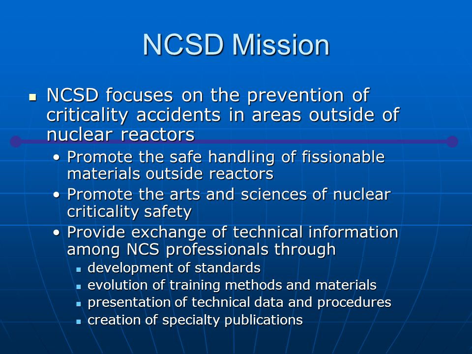 NCSD Mission NCSD focuses on the prevention of criticality accidents in areas outside of nuclear reactors NCSD focuses on the prevention of criticality accidents in areas outside of nuclear reactors Promote the safe handling of fissionable materials outside reactorsPromote the safe handling of fissionable materials outside reactors Promote the arts and sciences of nuclear criticality safetyPromote the arts and sciences of nuclear criticality safety Provide exchange of technical information among NCS professionals throughProvide exchange of technical information among NCS professionals through development of standards development of standards evolution of training methods and materials evolution of training methods and materials presentation of technical data and procedures presentation of technical data and procedures creation of specialty publications creation of specialty publications