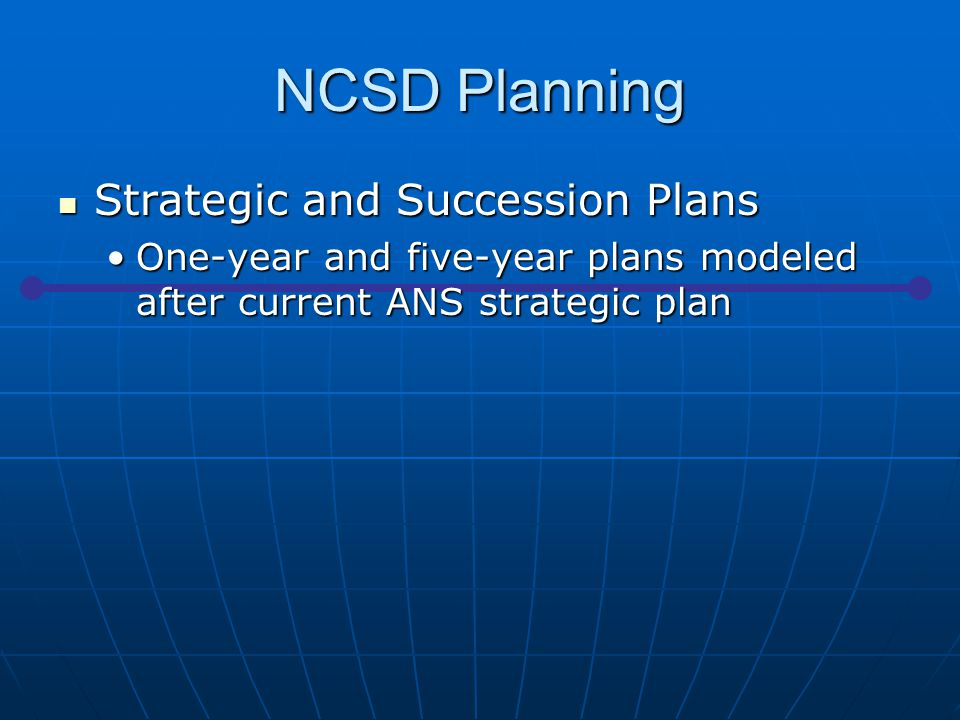 NCSD Planning Strategic and Succession Plans Strategic and Succession Plans One-year and five-year plans modeled after current ANS strategic planOne-year and five-year plans modeled after current ANS strategic plan