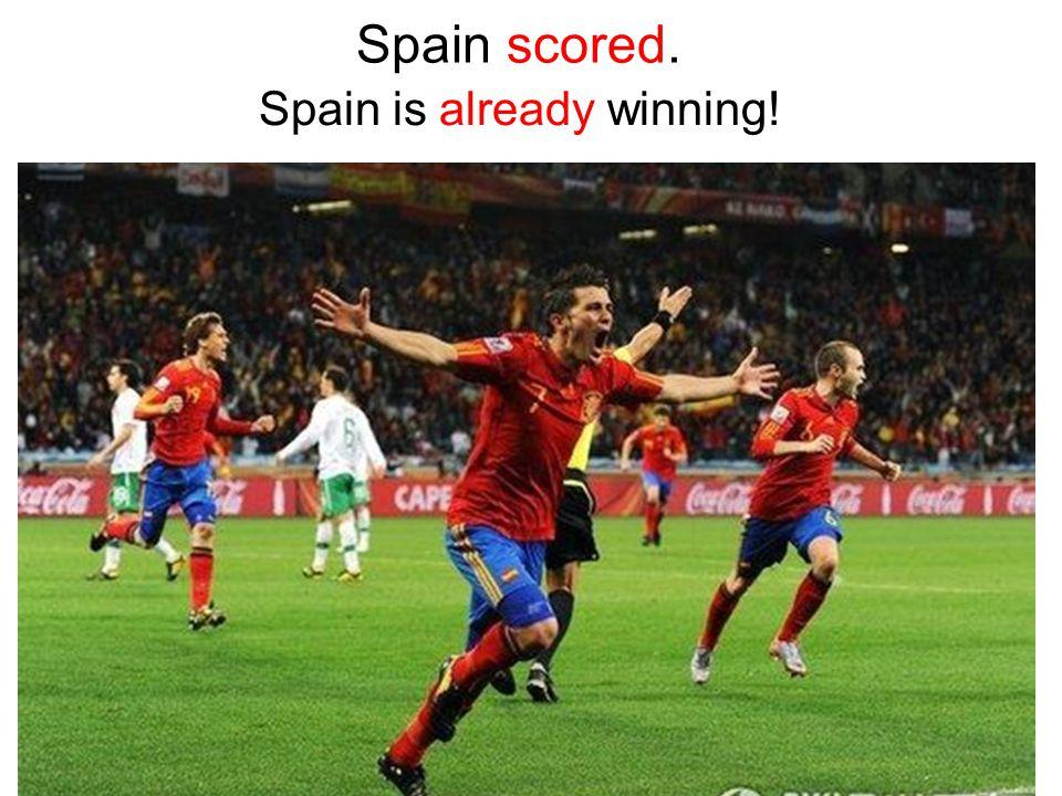 Spain scored. Spain is already winning!