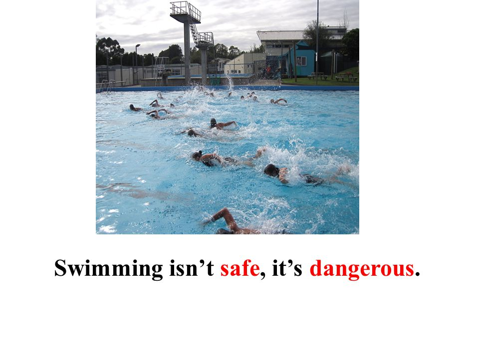 Swimming isn't safe, it's dangerous.