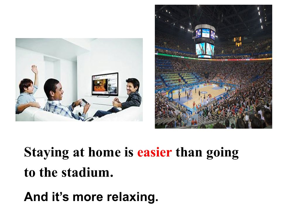 Staying at home is easier than going to the stadium. And it's more relaxing.