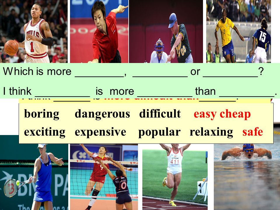 boring dangerous difficult easy cheap exciting expensive popular relaxing safe Which is more difficult, running or swimming.