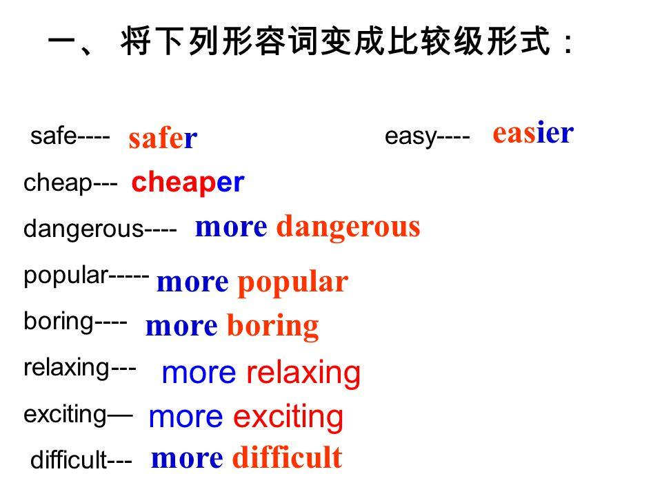 safe---- easy---- cheap--- dangerous---- popular----- boring---- relaxing--- exciting— difficult--- 一、 将下列形容词变成比较级形式: safer more dangerous more difficult more popular easier more boring cheaper more relaxing more exciting