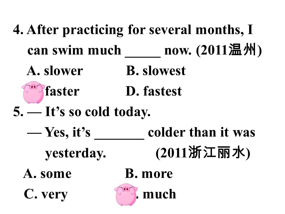 4.After practicing for several months, I can swim much _____ now.