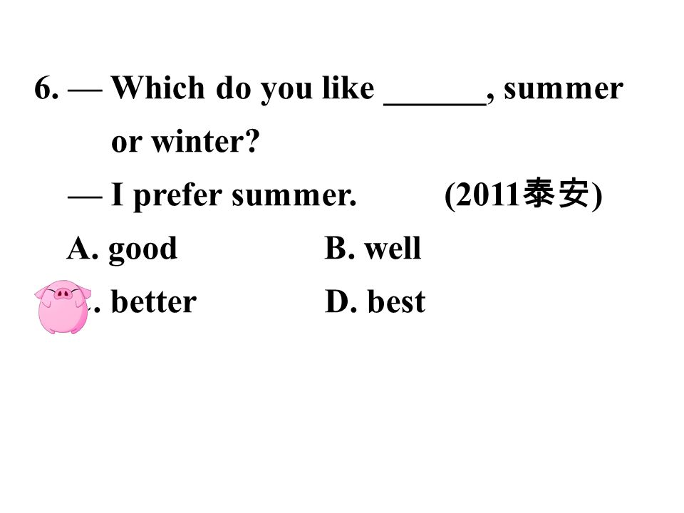 6.— Which do you like ______, summer or winter. — I prefer summer.