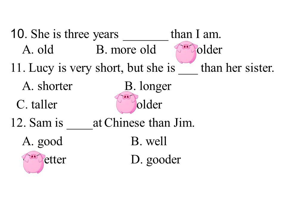 10. She is three years _______ than I am. A. oldB.