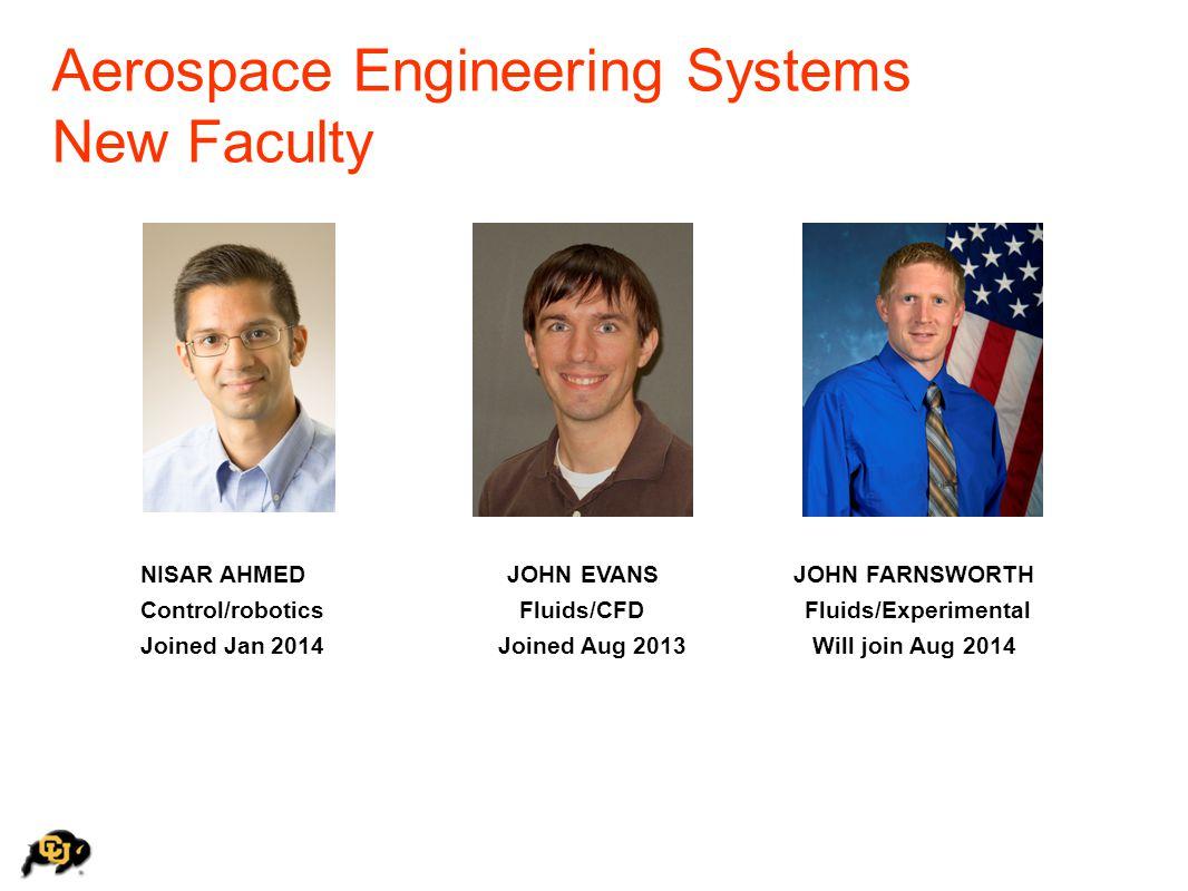 Aerospace Engineering Systems New Faculty NISAR AHMED JOHN EVANS JOHN FARNSWORTH Control/robotics Fluids/CFD Fluids/Experimental Joined Jan 2014 Joine