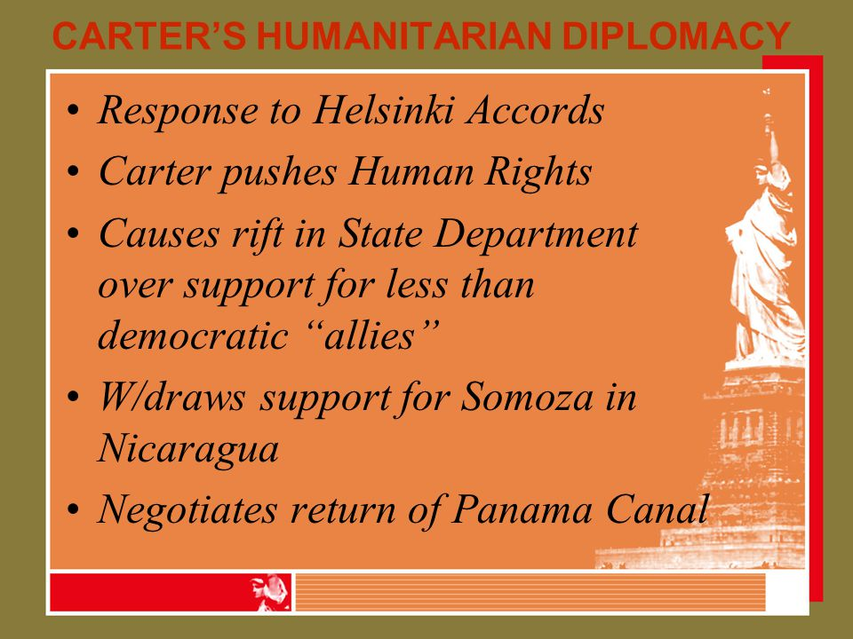 CARTER'S HUMANITARIAN DIPLOMACY Response to Helsinki Accords Carter pushes Human Rights Causes rift in State Department over support for less than democratic allies W/draws support for Somoza in Nicaragua Negotiates return of Panama Canal