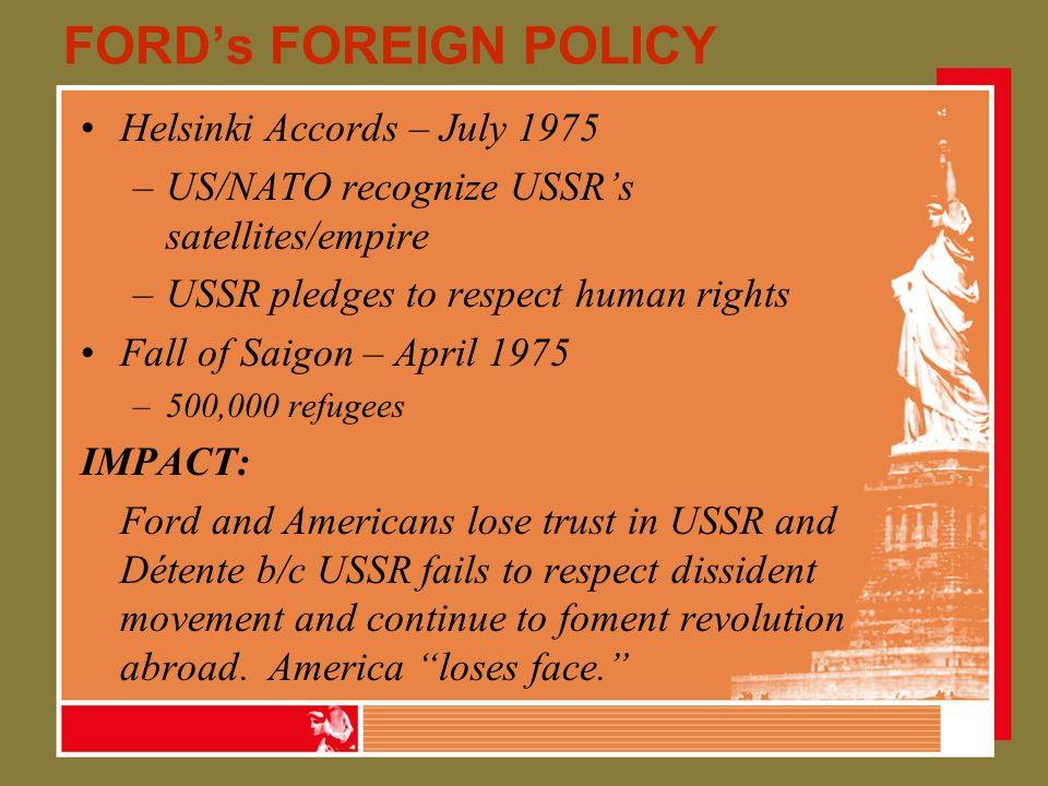 FORD's FOREIGN POLICY Helsinki Accords – July 1975 –US/NATO recognize USSR's satellites/empire –USSR pledges to respect human rights Fall of Saigon – April 1975 –500,000 refugees IMPACT: Ford and Americans lose trust in USSR and Détente b/c USSR fails to respect dissident movement and continue to foment revolution abroad.