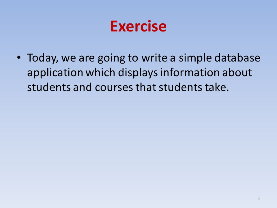 Exercise Today, we are going to write a simple database application which displays information about students and courses that students take.