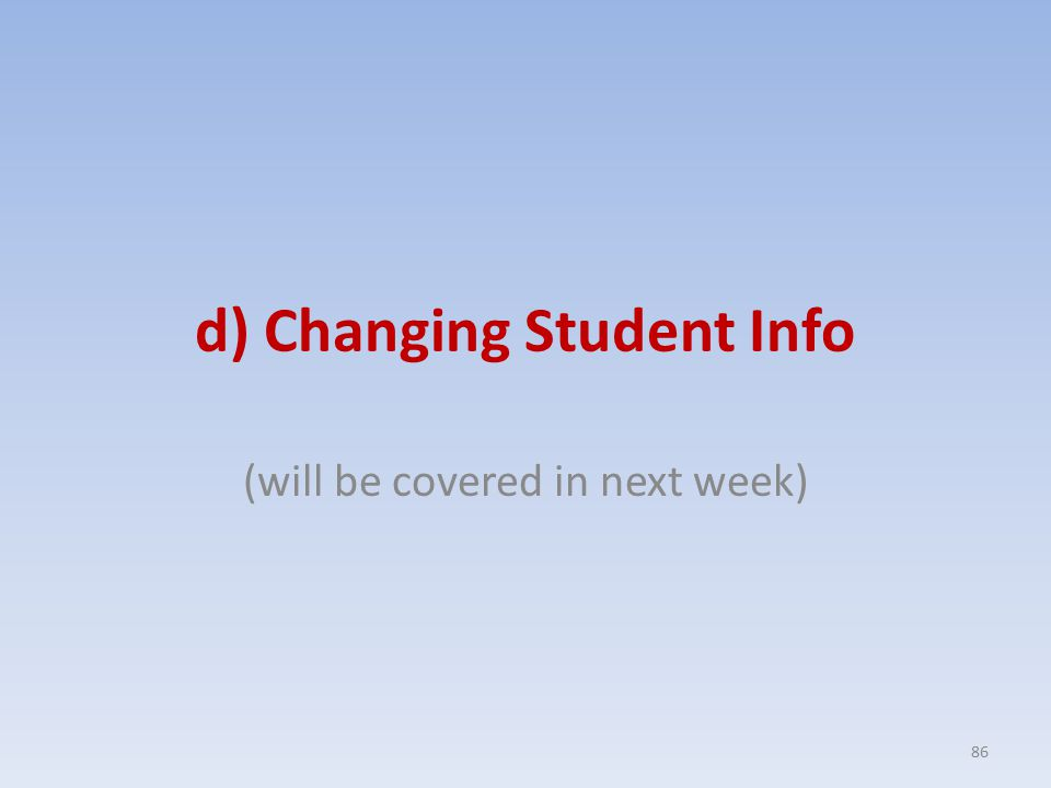 d) Changing Student Info (will be covered in next week) 86