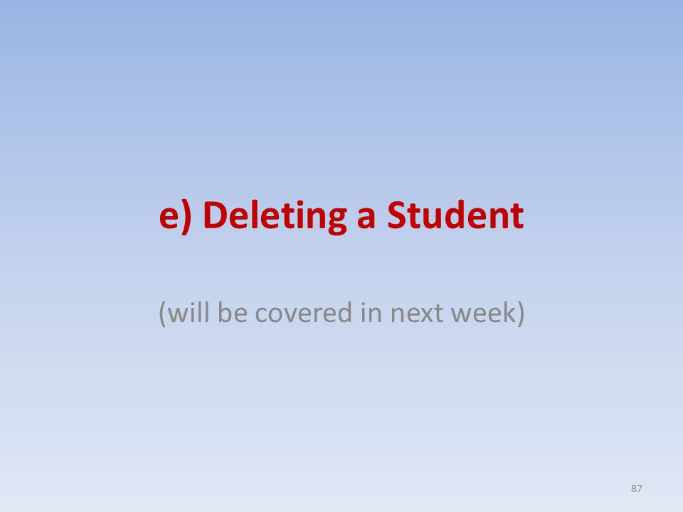 e) Deleting a Student (will be covered in next week) 87
