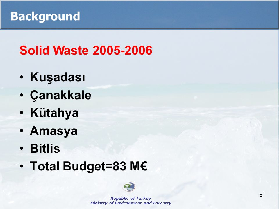 5 Background Solid Waste 2005-2006 Kuşadası Çanakkale Kütahya Amasya Bitlis Total Budget=83 M€ Republic of Turkey Ministry of Environment and Forestry