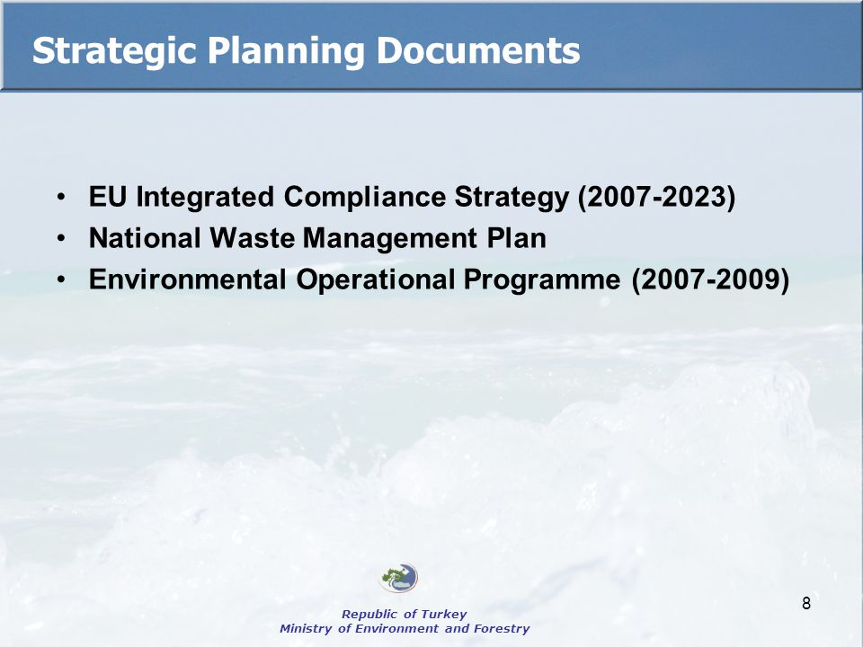8 Strategic Planning Documents EU Integrated Compliance Strategy (2007-2023) National Waste Management Plan Environmental Operational Programme (2007-2009) Republic of Turkey Ministry of Environment and Forestry