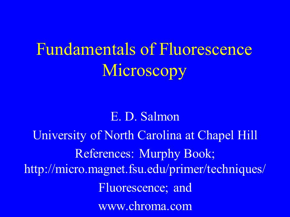 Fundamentals of Fluorescence Microscopy E. D. Salmon University of North Carolina at Chapel Hill References: Murphy Book; http://micro.magnet.fsu.edu/