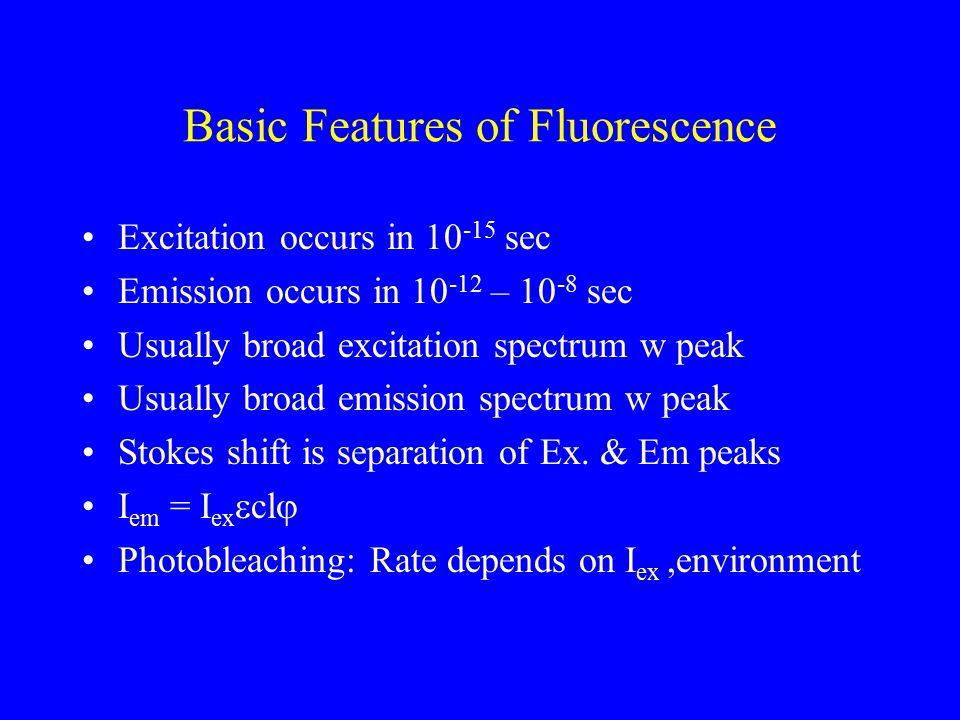 Basic Features of Fluorescence Excitation occurs in 10 -15 sec Emission occurs in 10 -12 – 10 -8 sec Usually broad excitation spectrum w peak Usually