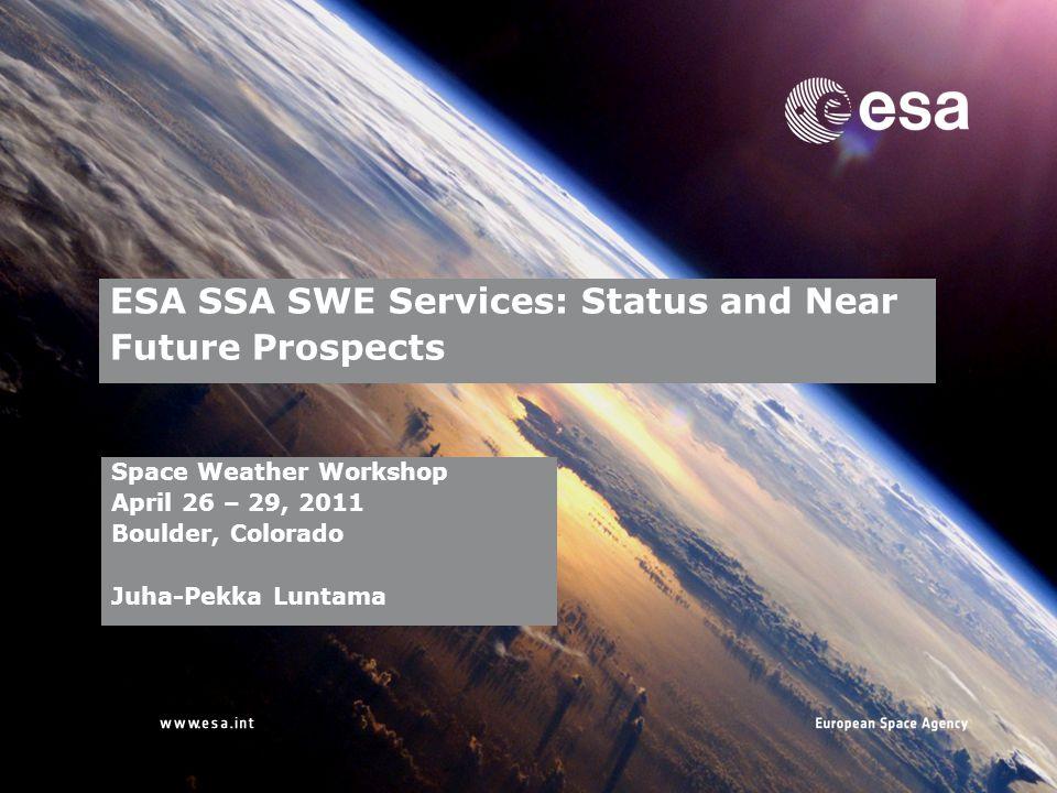 → ESA SSA SWE Services: Status and Near Future Prospects Space Weather Workshop April 26 – 29, 2011 Boulder, Colorado Juha-Pekka Luntama