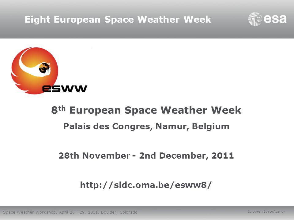European Space Agency Space Weather Workshop, April 26 - 29, 2011, Boulder, Colorado Eight European Space Weather Week 8 th European Space Weather Week Palais des Congres, Namur, Belgium 28th November - 2nd December, 2011 http://sidc.oma.be/esww8/