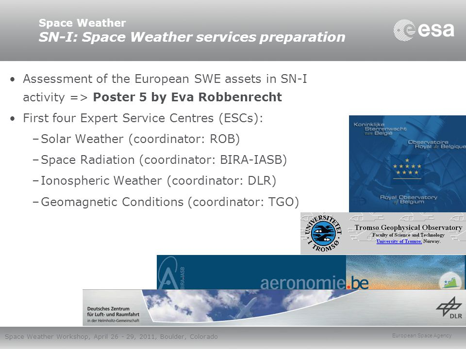 European Space Agency Space Weather Workshop, April 26 - 29, 2011, Boulder, Colorado Space Weather SN-I: Space Weather services preparation Assessment of the European SWE assets in SN-I activity => Poster 5 by Eva Robbenrecht First four Expert Service Centres (ESCs): –Solar Weather (coordinator: ROB) –Space Radiation (coordinator: BIRA-IASB) –Ionospheric Weather (coordinator: DLR) –Geomagnetic Conditions (coordinator: TGO)